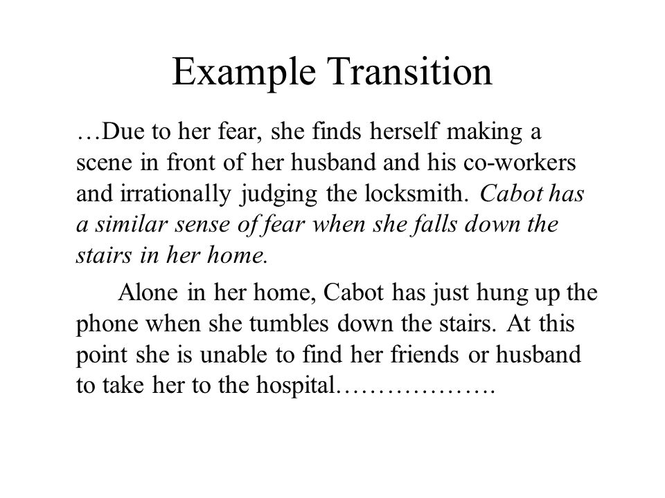 Example Transition …Due to her fear, she finds herself making a scene in front of her husband and his co-workers and irrationally judging the locksmith.