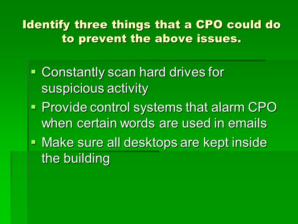 Identify three things that a CPO could do to prevent the above issues.  Constantly scan hard drives for suspicious activity  Provide control systems