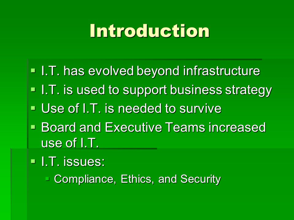 Introduction  I.T. has evolved beyond infrastructure  I.T. is used to support business strategy  Use of I.T. is needed to survive  Board and Execu