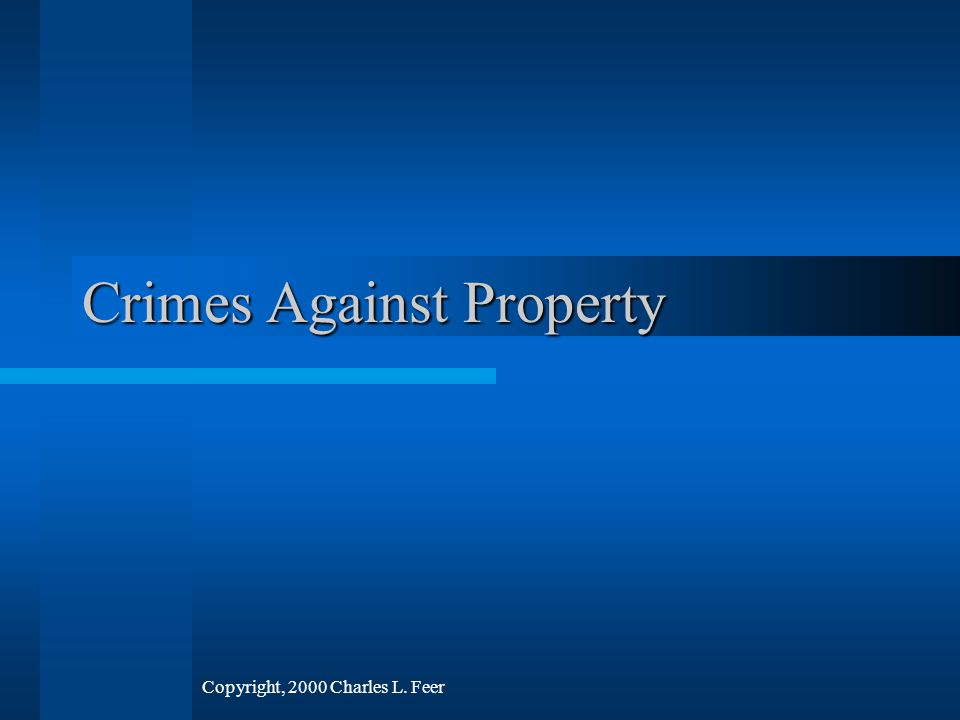 Crimes Against Property Copyright, 2000 Charles L. Feer