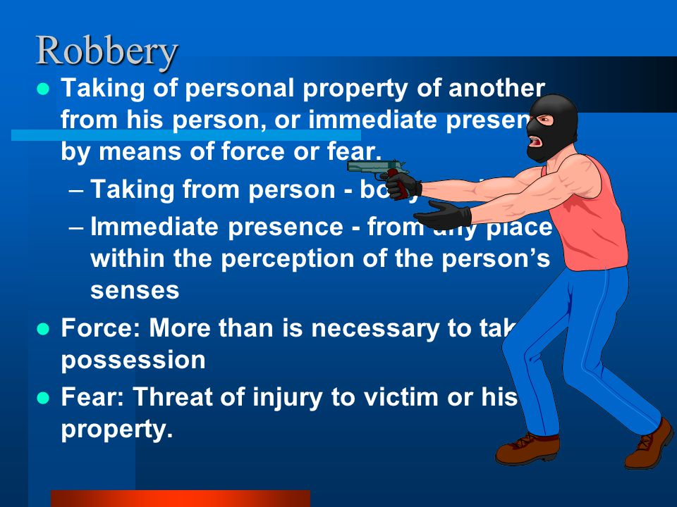 Robbery Taking of personal property of another from his person, or immediate presence, by means of force or fear.