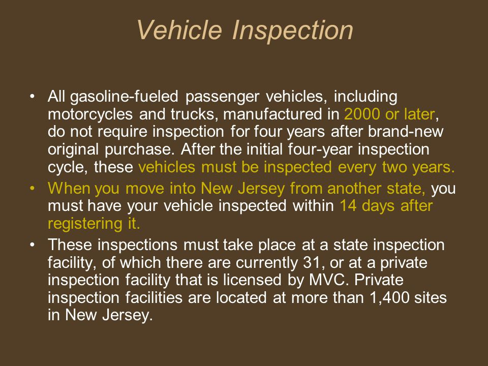 Vehicle Inspection All gasoline-fueled passenger vehicles, including motorcycles and trucks, manufactured in 2000 or later, do not require inspection for four years after brand-new original purchase.
