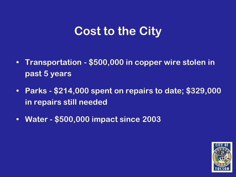 Cost to the City Transportation - $500,000 in copper wire stolen in past 5 years Parks - $214,000 spent on repairs to date; $329,000 in repairs still needed Water - $500,000 impact since 2003