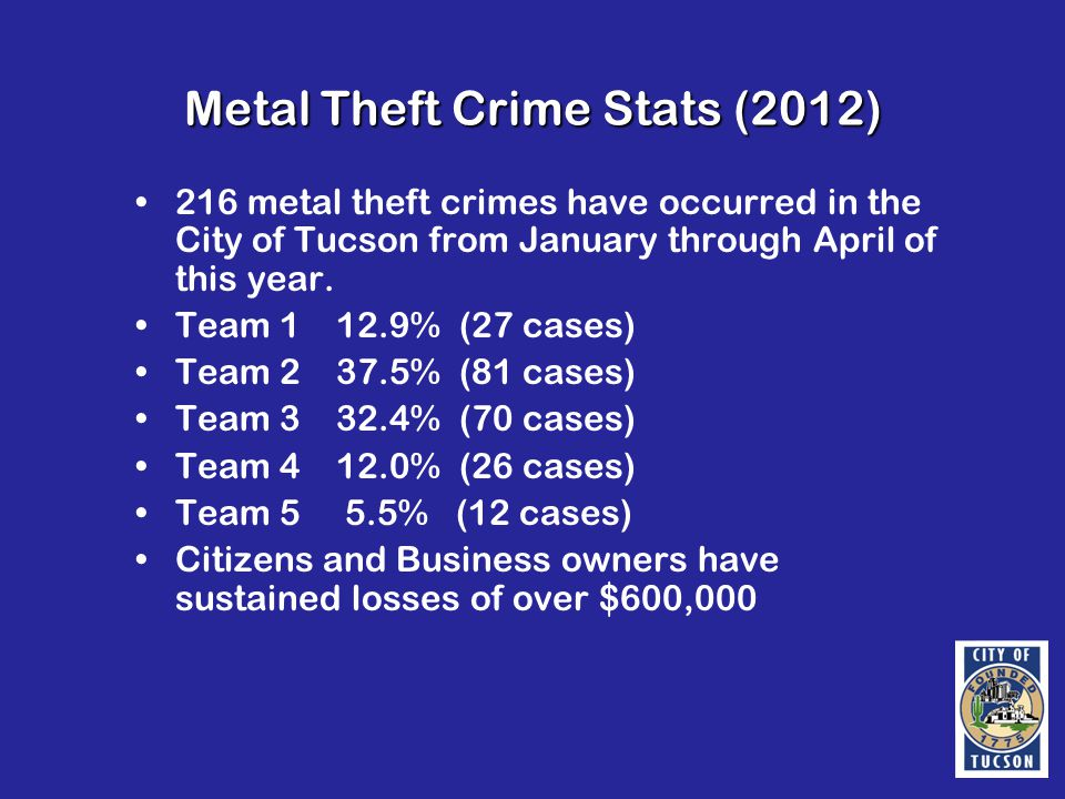 Metal Theft Crime Stats (2012) 216 metal theft crimes have occurred in the City of Tucson from January through April of this year.