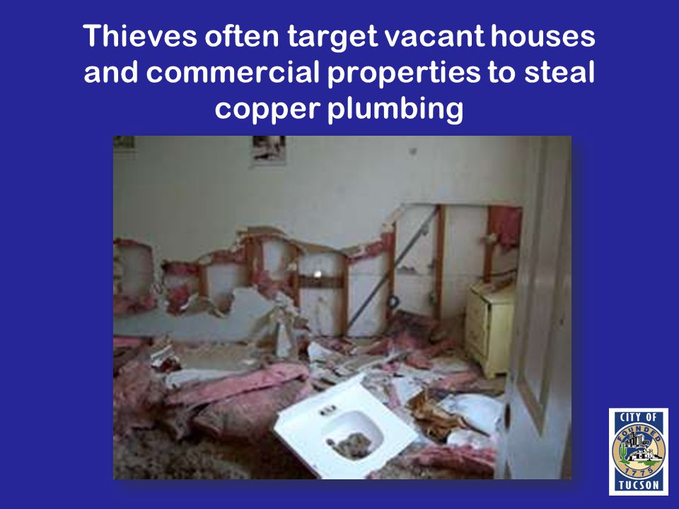 Thieves often target vacant houses and commercial properties to steal copper plumbing