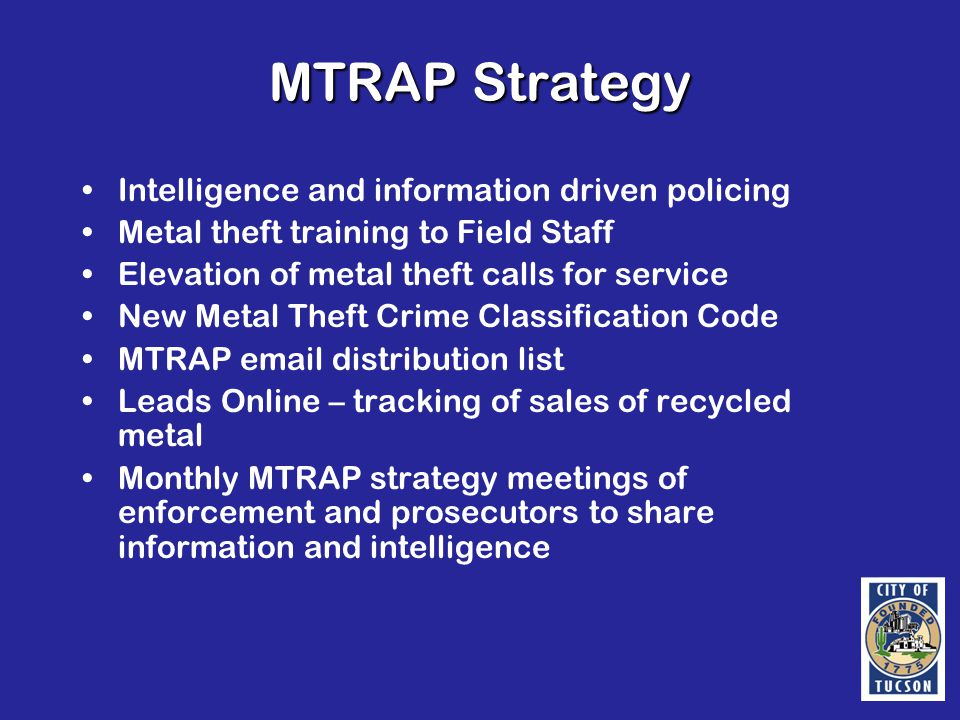 MTRAP Strategy Intelligence and information driven policing Metal theft training to Field Staff Elevation of metal theft calls for service New Metal Theft Crime Classification Code MTRAP email distribution list Leads Online – tracking of sales of recycled metal Monthly MTRAP strategy meetings of enforcement and prosecutors to share information and intelligence