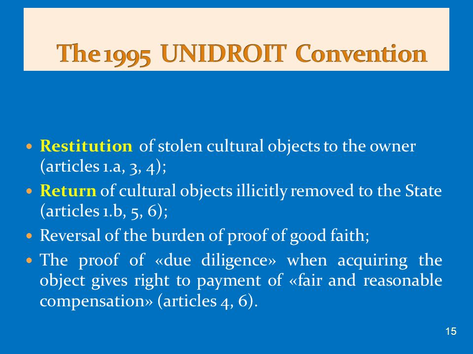 Restitution of stolen cultural objects to the owner (articles 1.a, 3, 4); Return of cultural objects illicitly removed to the State (articles 1.b, 5, 6); Reversal of the burden of proof of good faith; The proof of «due diligence» when acquiring the object gives right to payment of «fair and reasonable compensation» (articles 4, 6).