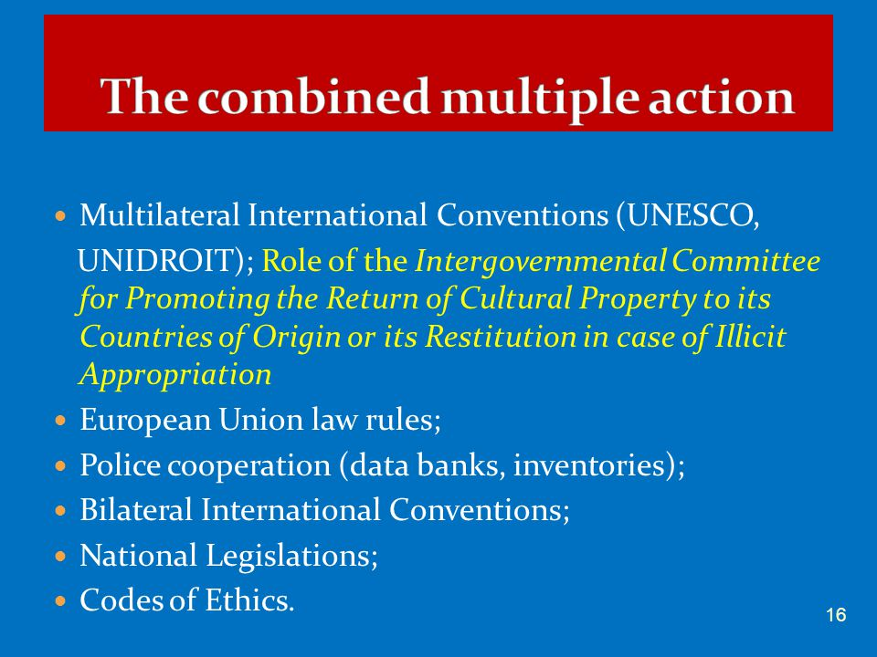 Multilateral International Conventions (UNESCO, UNIDROIT); Role of the Intergovernmental Committee for Promoting the Return of Cultural Property to its Countries of Origin or its Restitution in case of Illicit Appropriation European Union law rules; Police cooperation (data banks, inventories); Bilateral International Conventions; National Legislations; Codes of Ethics.