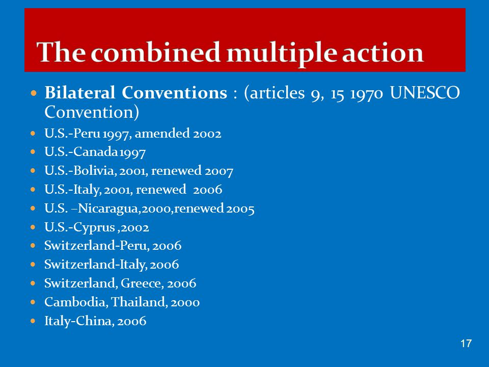 Bilateral Conventions : (articles 9, 15 1970 UNESCO Convention) U.S.-Peru 1997, amended 2002 U.S.-Canada 1997 U.S.-Bolivia, 2001, renewed 2007 U.S.-It