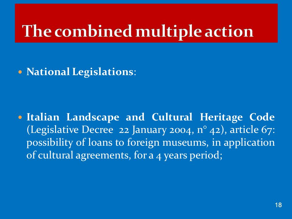 National Legislations: Italian Landscape and Cultural Heritage Code (Legislative Decree 22 January 2004, n° 42), article 67: possibility of loans to foreign museums, in application of cultural agreements, for a 4 years period; 18