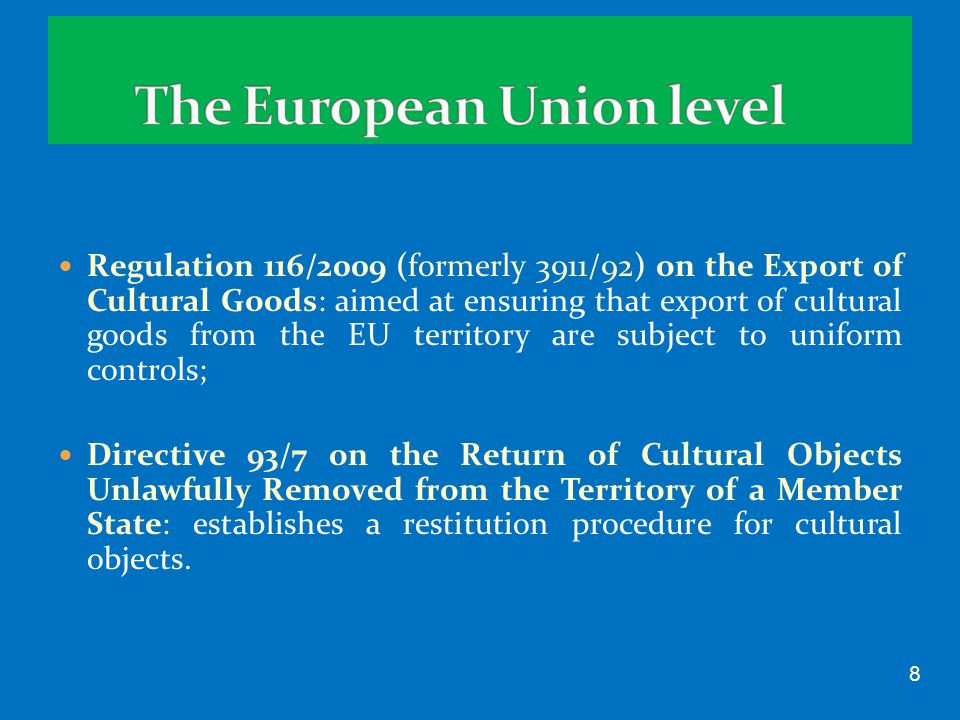 Regulation 116/2009 (formerly 3911/92) on the Export of Cultural Goods: aimed at ensuring that export of cultural goods from the EU territory are subject to uniform controls; Directive 93/7 on the Return of Cultural Objects Unlawfully Removed from the Territory of a Member State: establishes a restitution procedure for cultural objects.