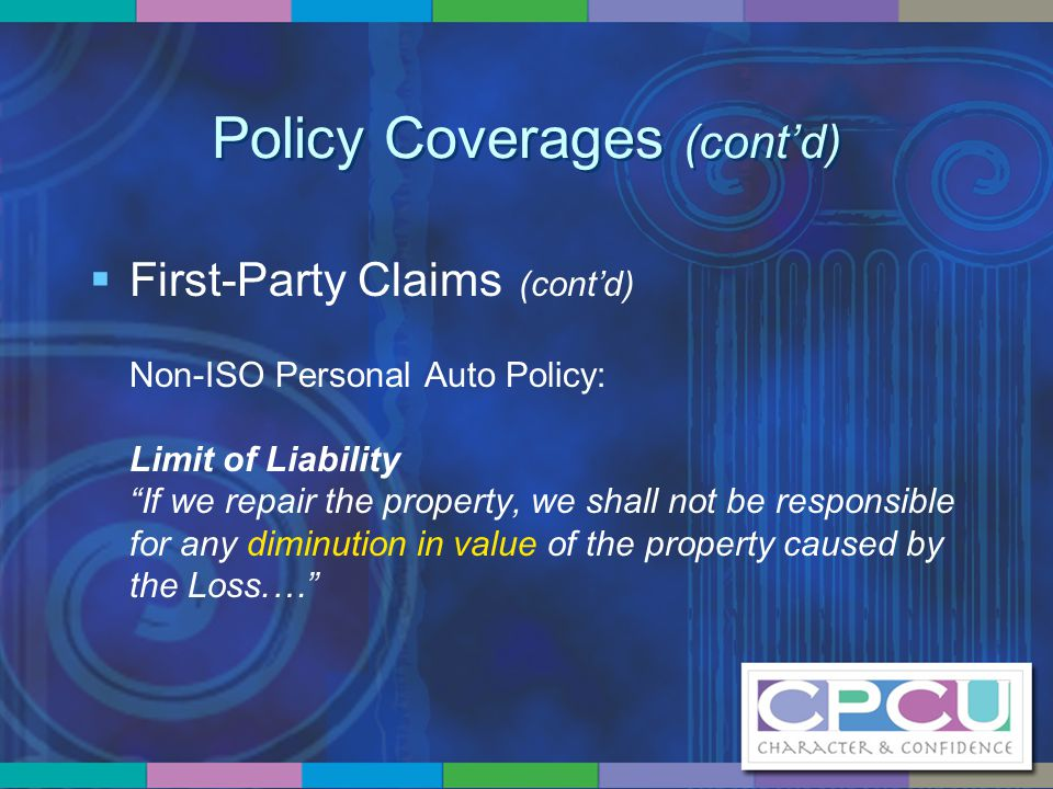 """Policy Coverages (cont'd)  First-Party Claims (cont'd) Non-ISO Personal Auto Policy: Limit of Liability """"If we repair the property, we shall not be r"""