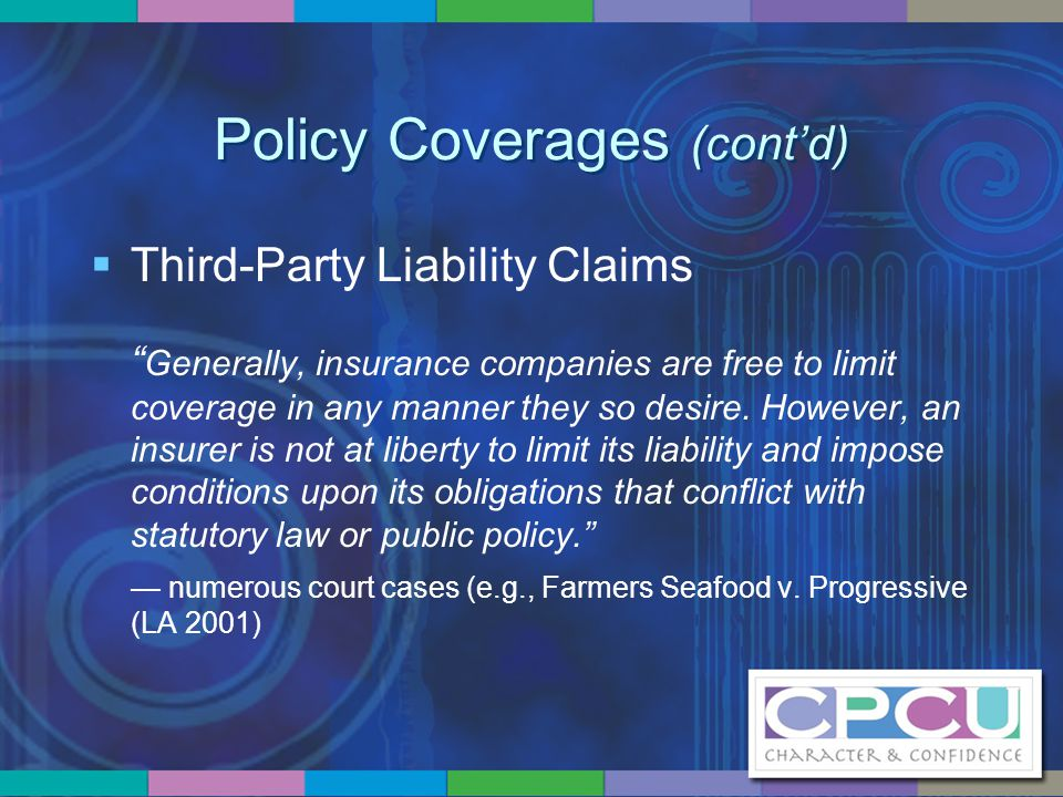 """Policy Coverages (cont'd)  Third-Party Liability Claims """" Generally, insurance companies are free to limit coverage in any manner they so desire. How"""