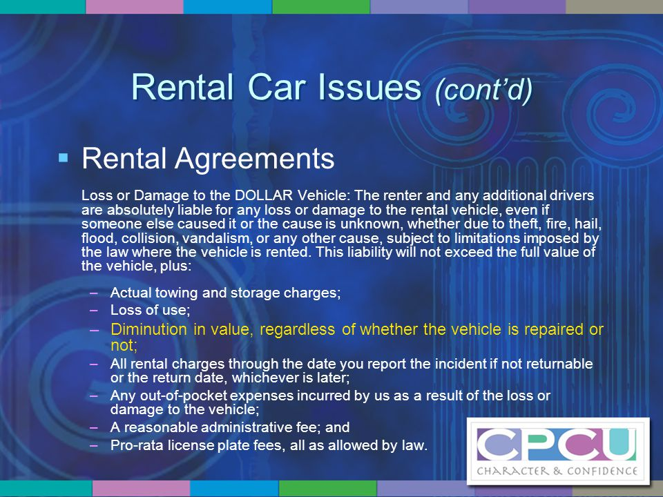 Rental Car Issues (cont'd)  Rental Agreements Loss or Damage to the DOLLAR Vehicle: The renter and any additional drivers are absolutely liable for a
