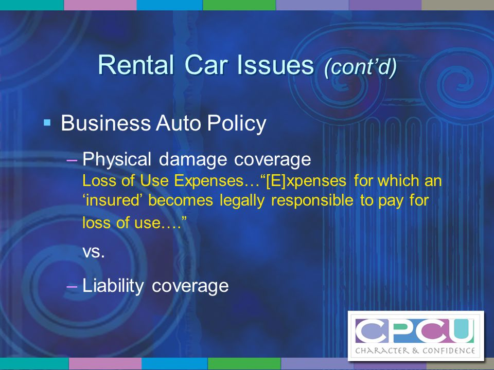 """Rental Car Issues (cont'd)  Business Auto Policy –Physical damage coverage Loss of Use Expenses…""""[E]xpenses for which an 'insured' becomes legally re"""