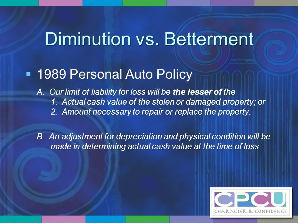 Diminution vs. Betterment  1989 Personal Auto Policy A. Our limit of liability for loss will be the lesser of the 1. Actual cash value of the stolen