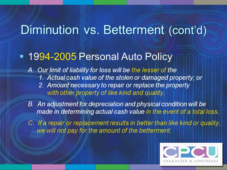 Diminution vs. Betterment (cont'd)  1994-2005 Personal Auto Policy A. Our limit of liability for loss will be the lesser of the 1. Actual cash value