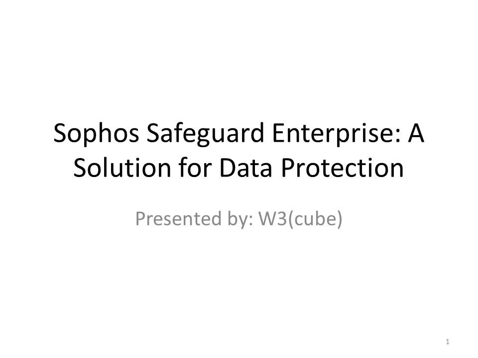 Sophos Safeguard Enterprise: A Solution for Data Protection Presented by: W3(cube) 1