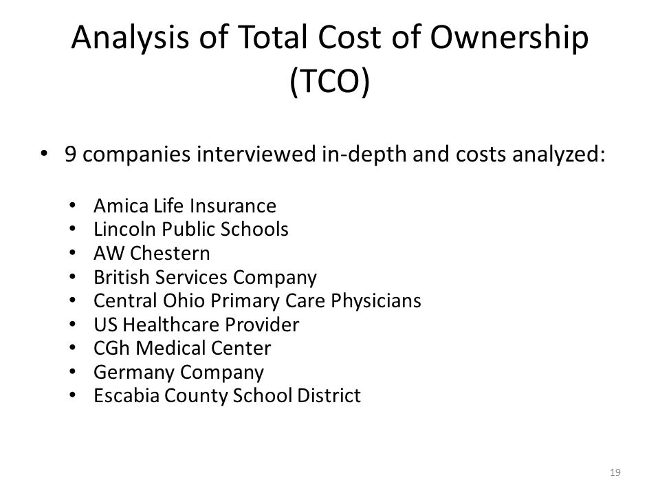 Analysis of Total Cost of Ownership (TCO) 9 companies interviewed in-depth and costs analyzed: Amica Life Insurance Lincoln Public Schools AW Chestern British Services Company Central Ohio Primary Care Physicians US Healthcare Provider CGh Medical Center Germany Company Escabia County School District 19