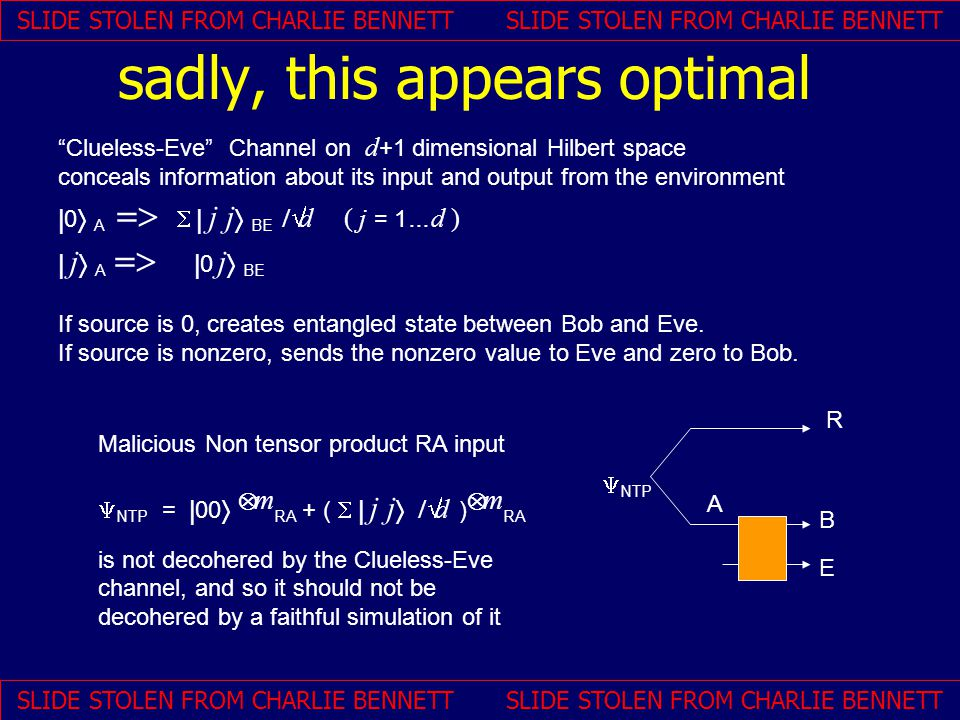 Clueless-Eve Channel on d +1 dimensional Hilbert space conceals information about its input and output from the environment  0  A    j j  BE    d ( j = 1 …d )  j  A   0 j  BE If source is 0, creates entangled state between Bob and Eve.