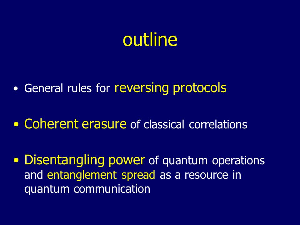 outline General rules for reversing protocols Coherent erasure of classical correlations Disentangling power of quantum operations and entanglement spread as a resource in quantum communication