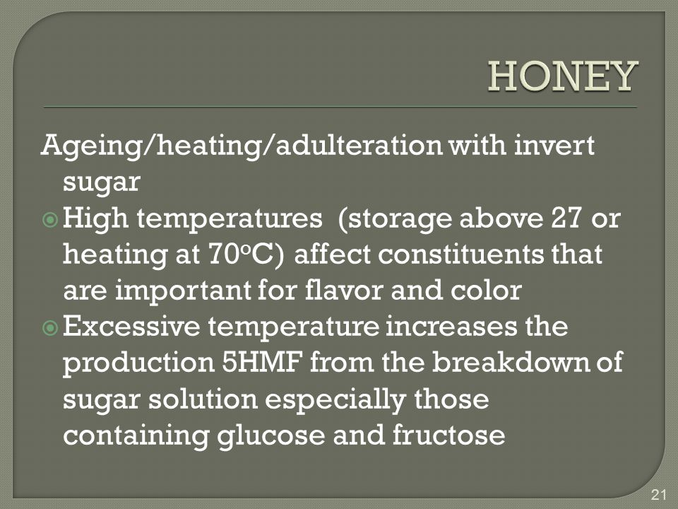 Ageing/heating/adulteration with invert sugar  High temperatures (storage above 27 or heating at 70 o C) affect constituents that are important for flavor and color  Excessive temperature increases the production 5HMF from the breakdown of sugar solution especially those containing glucose and fructose 21