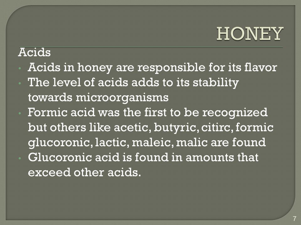 Acids Acids in honey are responsible for its flavor The level of acids adds to its stability towards microorganisms Formic acid was the first to be recognized but others like acetic, butyric, citirc, formic glucoronic, lactic, maleic, malic are found Glucoronic acid is found in amounts that exceed other acids.