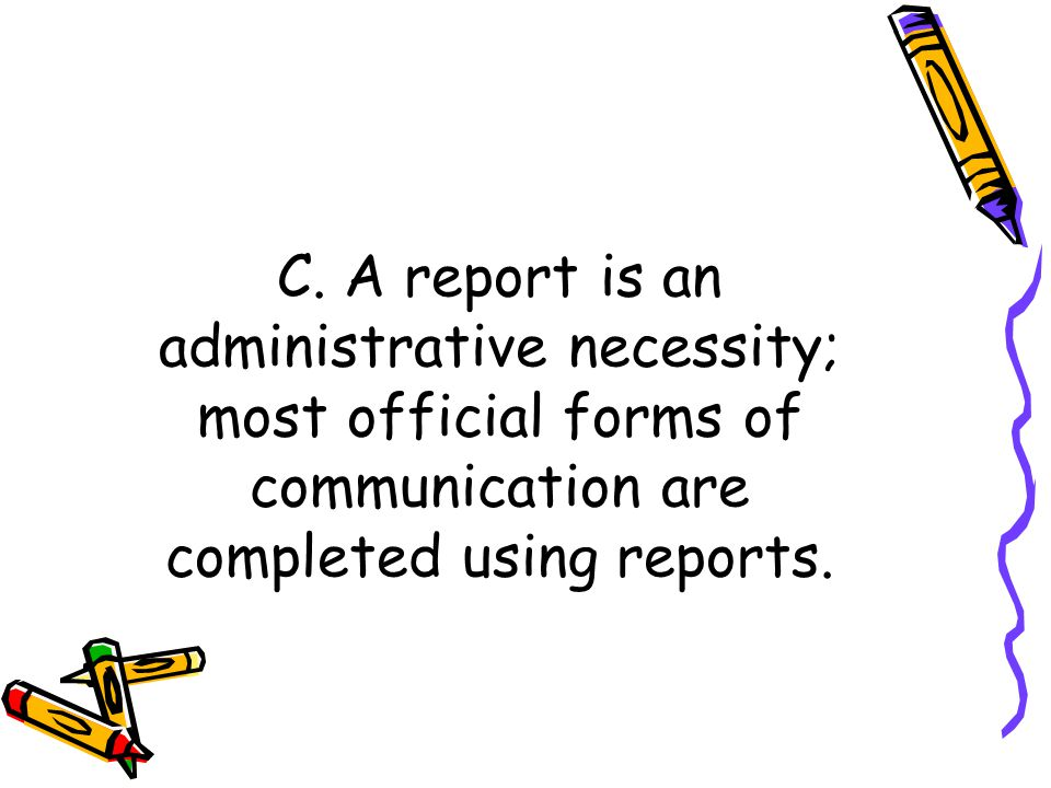 C. A report is an administrative necessity; most official forms of communication are completed using reports.