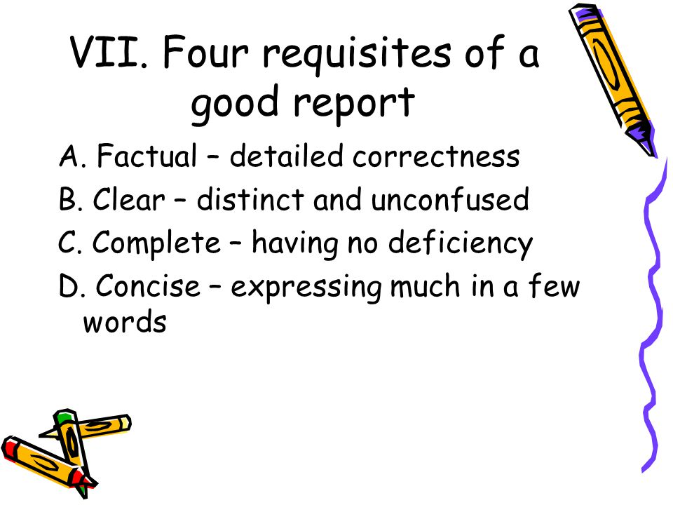 VII. Four requisites of a good report A. Factual – detailed correctness B. Clear – distinct and unconfused C. Complete – having no deficiency D. Conci