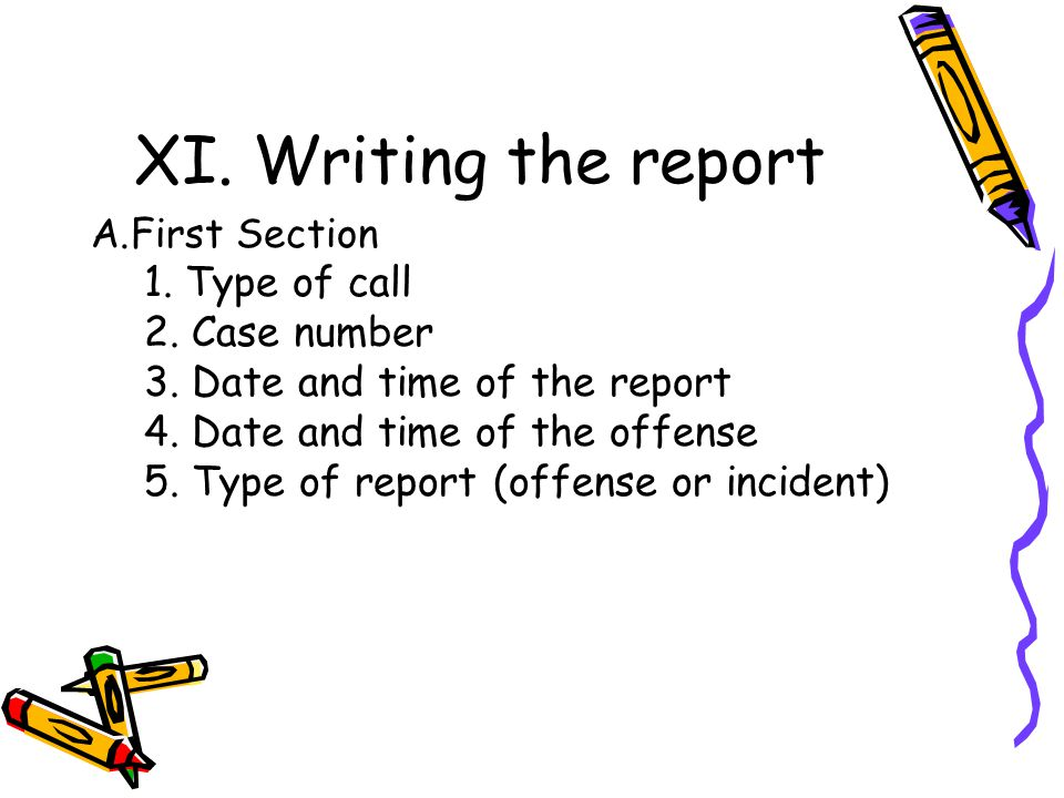 XI. Writing the report A.First Section 1. Type of call 2. Case number 3. Date and time of the report 4. Date and time of the offense 5. Type of report