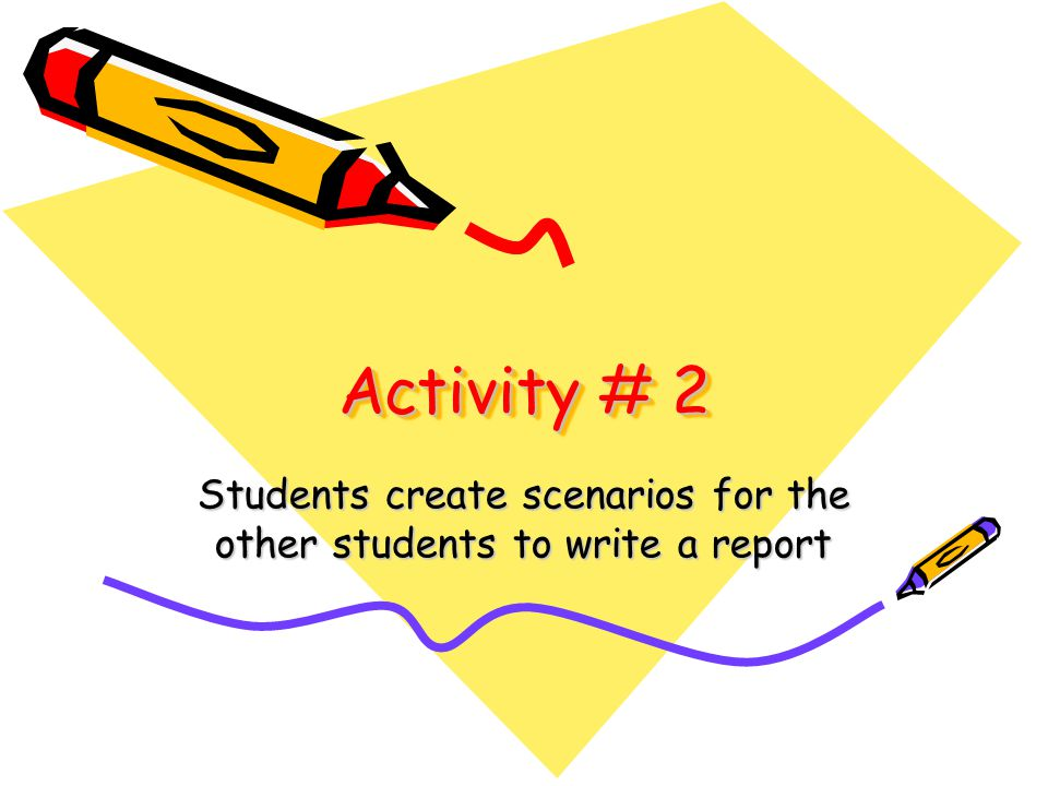 Activity # 2 Students create scenarios for the other students to write a report