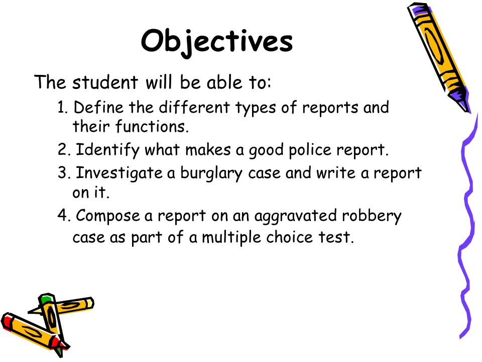 Objectives The student will be able to: 1. Define the different types of reports and their functions. 2. Identify what makes a good police report. 3.