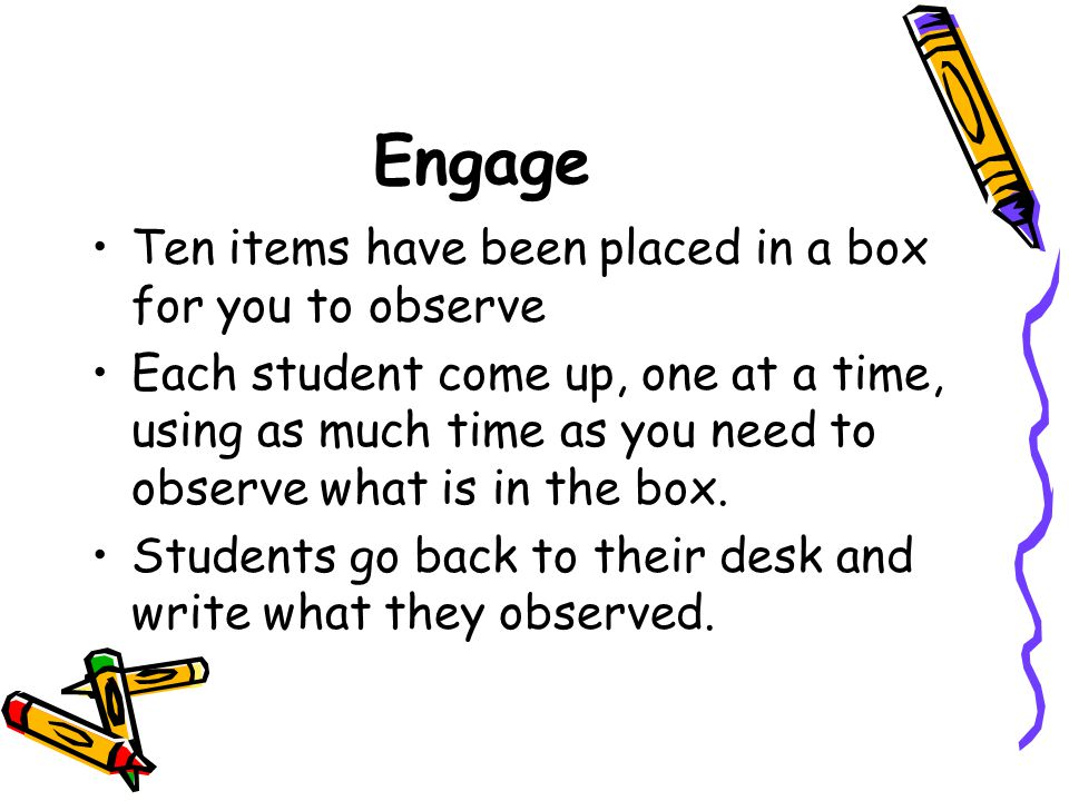 Engage Ten items have been placed in a box for you to observe Each student come up, one at a time, using as much time as you need to observe what is i