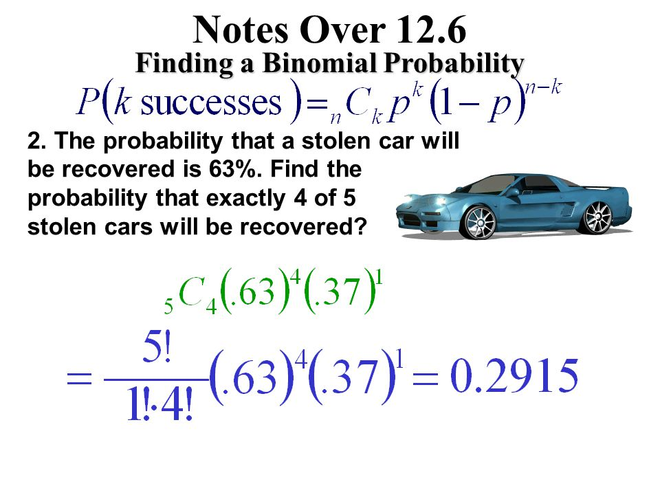Notes Over 12.6 Finding a Binomial Probability 1. An automobile safety engineer claims that 10% of automobile accidents are due to driver fatigue. Sup