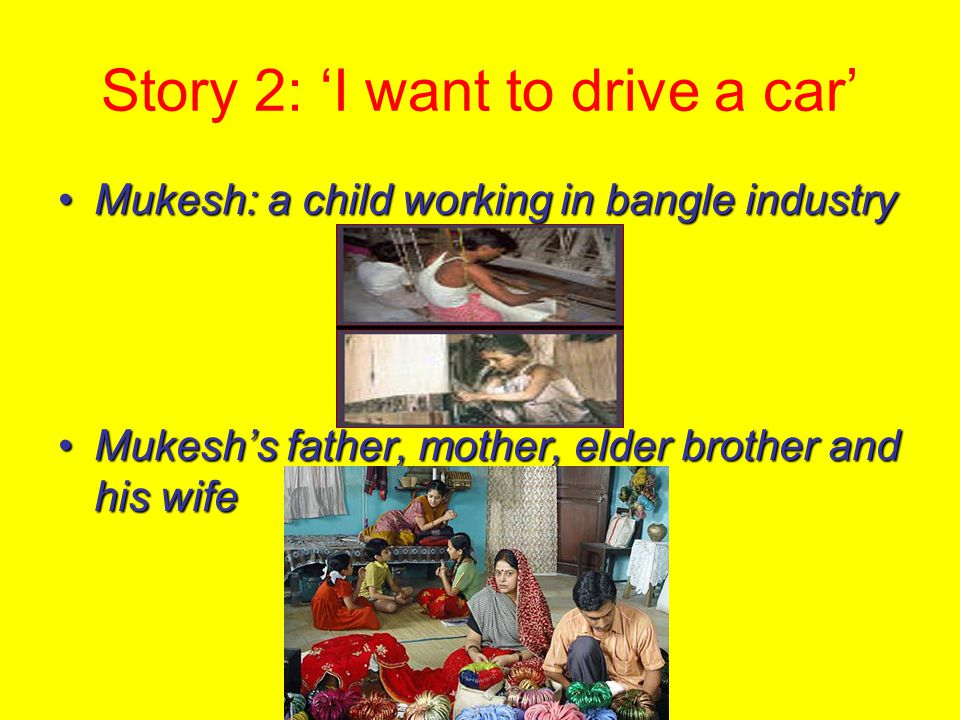 Story 2: 'I want to drive a car' Mukesh: a child working in bangle industryMukesh: a child working in bangle industry Mukesh's father, mother, elder brother and his wifeMukesh's father, mother, elder brother and his wife