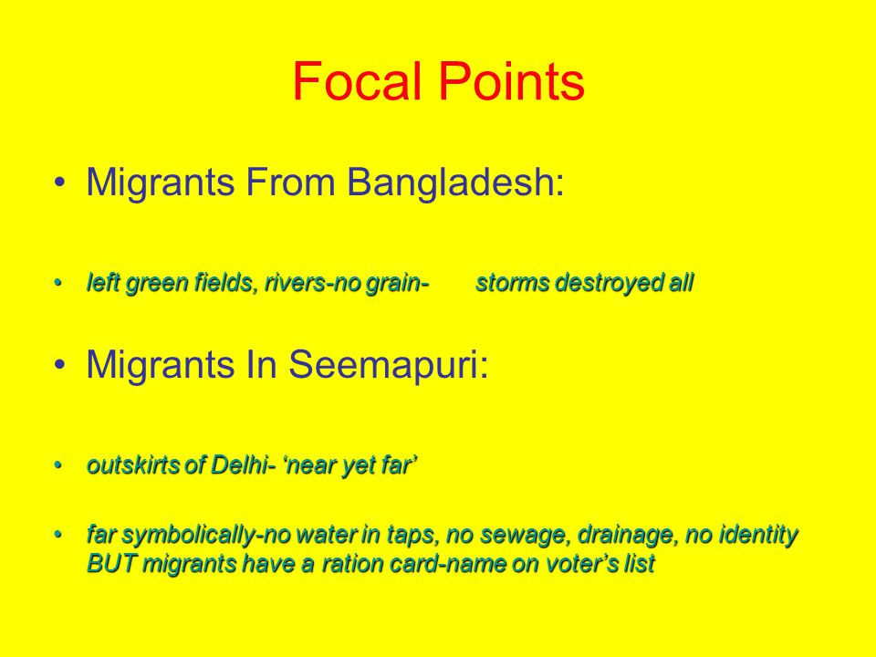 Focal Points Migrants From Bangladesh: left green fields, rivers-no grain- storms destroyed allleft green fields, rivers-no grain- storms destroyed all Migrants In Seemapuri: outskirts of Delhi- 'near yet far'outskirts of Delhi- 'near yet far' far symbolically-no water in taps, no sewage, drainage, no identity BUT migrants have a ration card-name on voter's listfar symbolically-no water in taps, no sewage, drainage, no identity BUT migrants have a ration card-name on voter's list