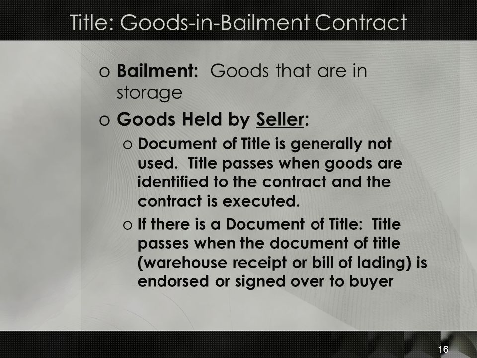 16 Title: Goods-in-Bailment Contract o Bailment: Goods that are in storage o Goods Held by Seller: o Document of Title is generally not used. Title pa