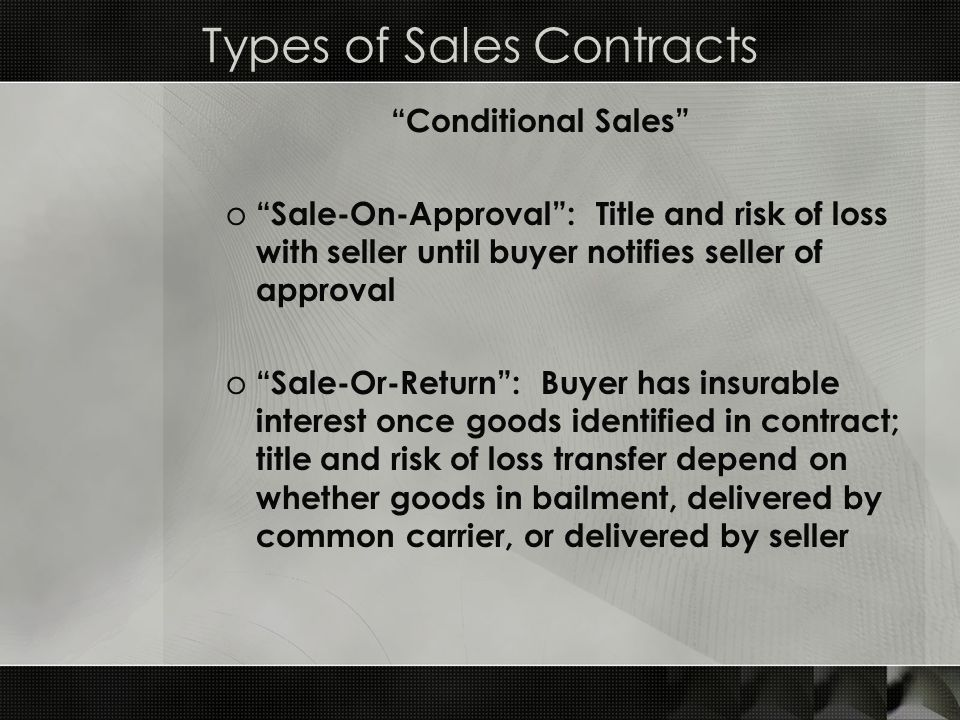 "Types of Sales Contracts ""Conditional Sales"" o ""Sale-On-Approval"": Title and risk of loss with seller until buyer notifies seller of approval o ""Sale-"
