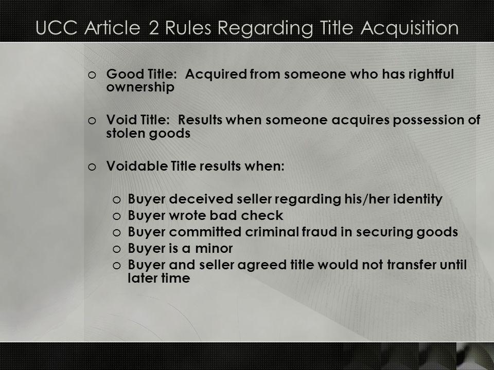 UCC Article 2 Rules Regarding Title Acquisition o Good Title: Acquired from someone who has rightful ownership o Void Title: Results when someone acqu