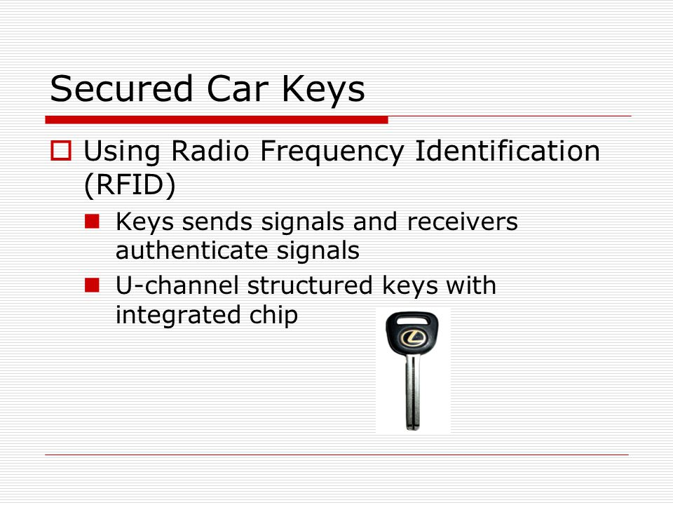 Secured Car Keys  Using Radio Frequency Identification (RFID) Keys sends signals and receivers authenticate signals U-channel structured keys with integrated chip