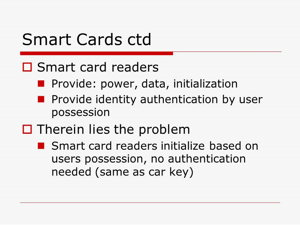 Smart Cards ctd  Smart card readers Provide: power, data, initialization Provide identity authentication by user possession  Therein lies the problem Smart card readers initialize based on users possession, no authentication needed (same as car key)