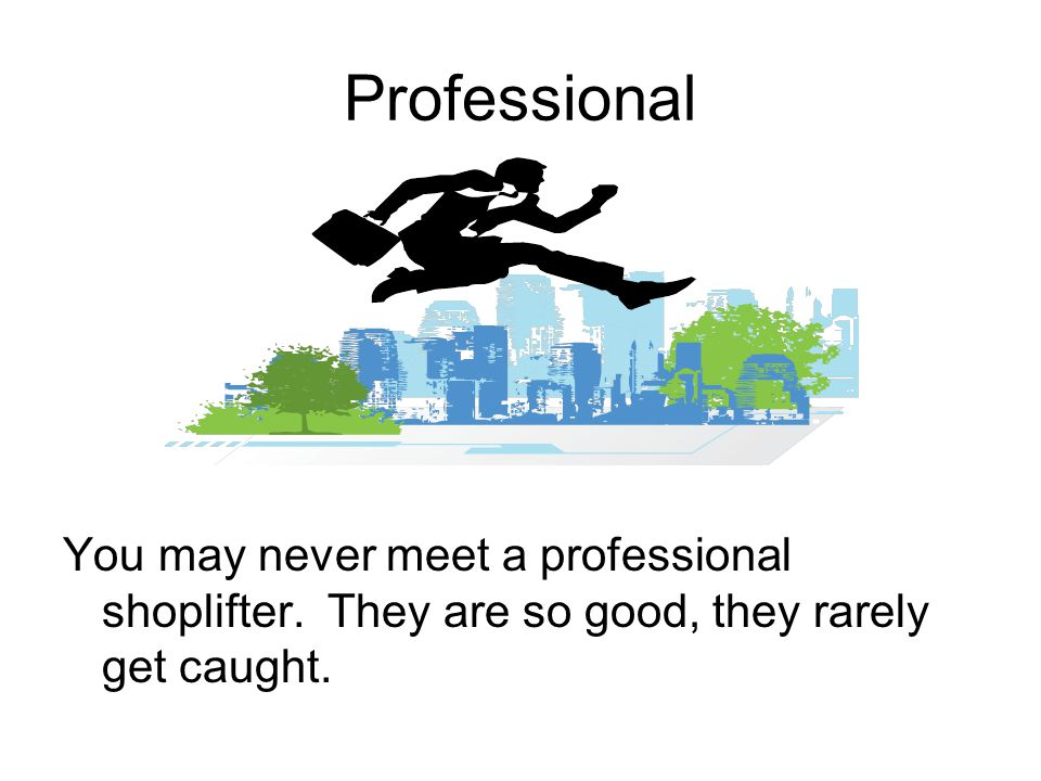 Professional You may never meet a professional shoplifter.