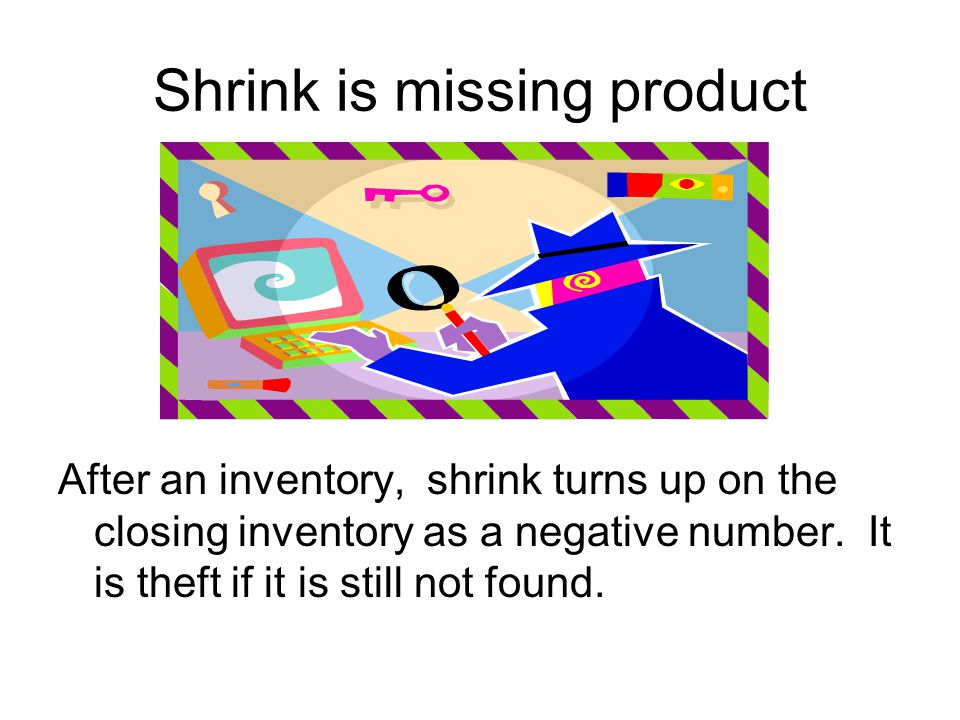 Shrink is missing product After an inventory, shrink turns up on the closing inventory as a negative number.