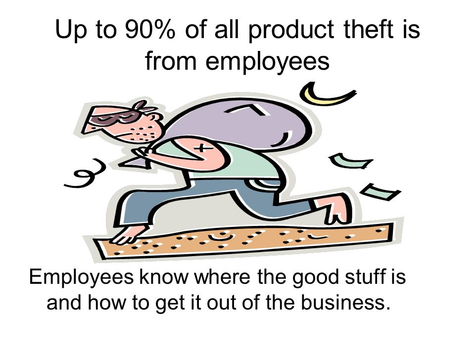 Up to 90% of all product theft is from employees Employees know where the good stuff is and how to get it out of the business.