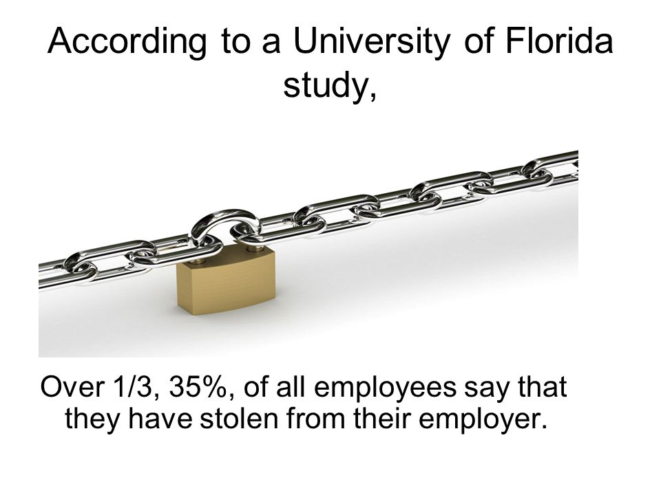 According to a University of Florida study, Over 1/3, 35%, of all employees say that they have stolen from their employer.
