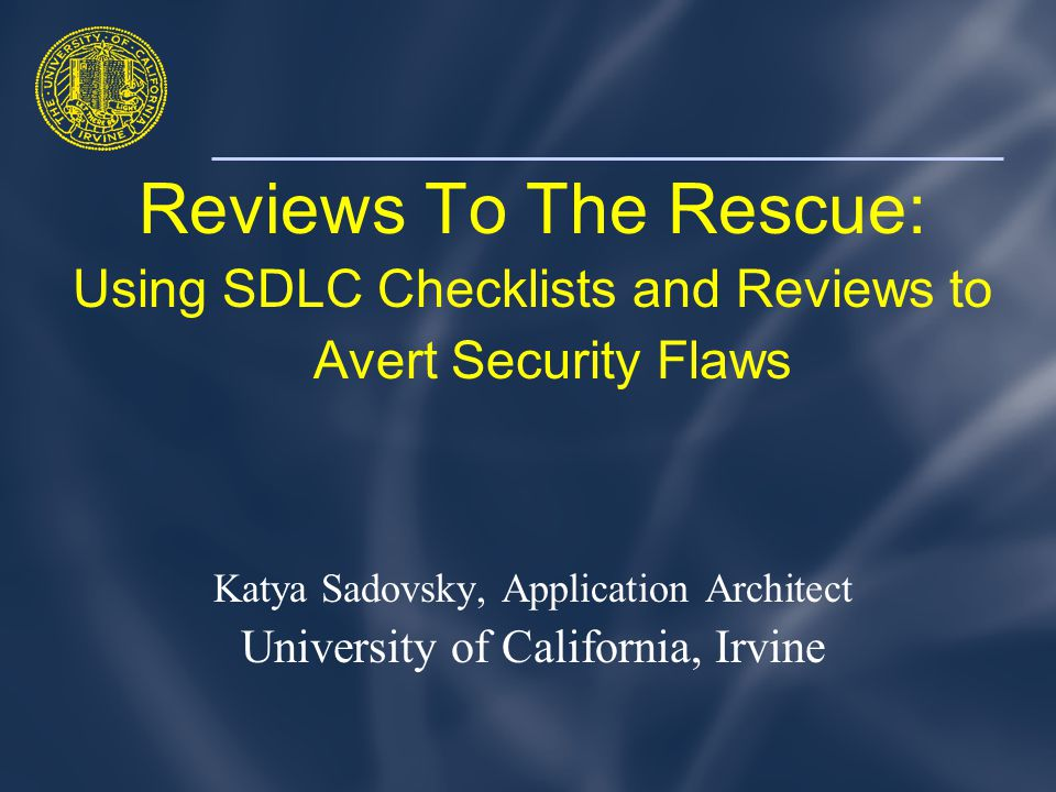Reviews To The Rescue: Using SDLC Checklists and Reviews to Avert Security Flaws Katya Sadovsky, Application Architect University of California, Irvine