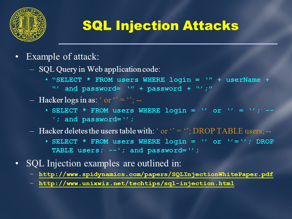 SQL Injection Attacks Example of attack: –SQL Query in Web application code: SELECT * FROM users WHERE login = ' + userName + ' and password= ' + password + '; –Hacker logs in as: ' or '' = ''; -- SELECT * FROM users WHERE login = '' or '' = ''; -- ; and password=''; –Hacker deletes the users table with: ' or '' = ''; DROP TABLE users; -- SELECT * FROM users WHERE login = '' or ''=''; DROP TABLE users; -- ; and password=''; SQL Injection examples are outlined in: –http://www.spidynamics.com/papers/SQLInjectionWhitePaper.pdfhttp://www.spidynamics.com/papers/SQLInjectionWhitePaper.pdf –http://www.unixwiz.net/techtips/sql-injection.htmlhttp://www.unixwiz.net/techtips/sql-injection.html
