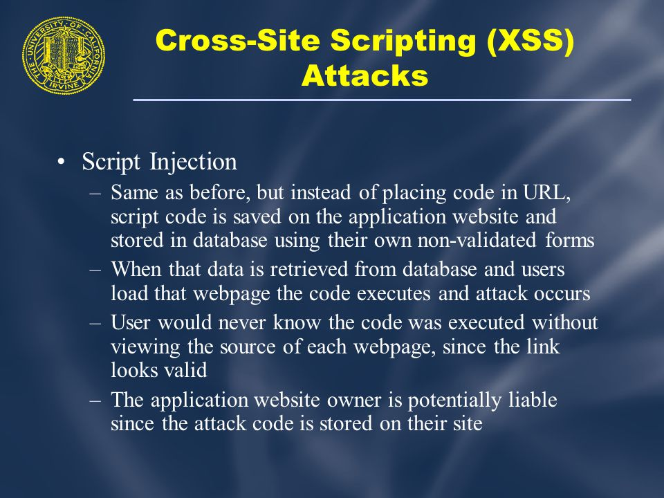 Script Injection –Same as before, but instead of placing code in URL, script code is saved on the application website and stored in database using their own non-validated forms –When that data is retrieved from database and users load that webpage the code executes and attack occurs –User would never know the code was executed without viewing the source of each webpage, since the link looks valid –The application website owner is potentially liable since the attack code is stored on their site