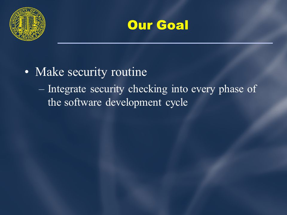 Our Goal Make security routine –Integrate security checking into every phase of the software development cycle