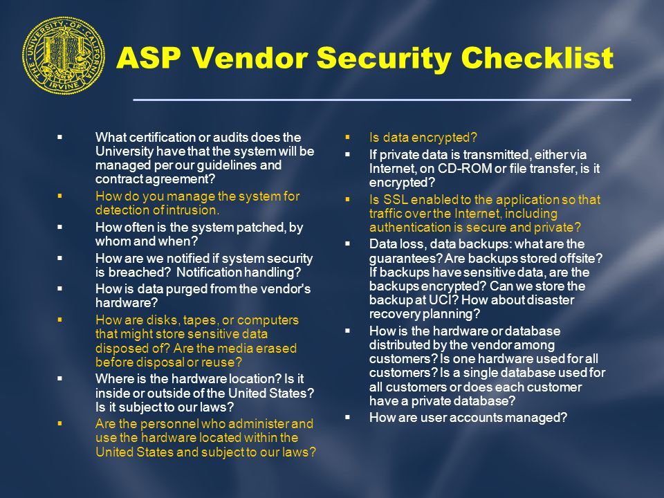 ASP Vendor Security Checklist  What certification or audits does the University have that the system will be managed per our guidelines and contract agreement.